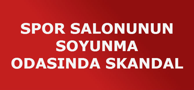 SPOR SALONUNUN SOYUNMA ODASINDA SKANDAL