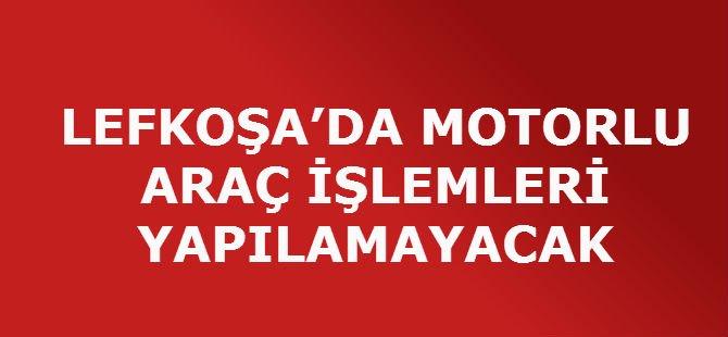 LEFKOŞA'DA MOTORLU ARAÇ İŞLEMLERİ YAPILAMAYACAK.