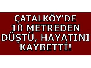 ÇATALKÖY'DE 10 METREDEN DÜŞTÜ, HAYATINI KAYBETTİ!