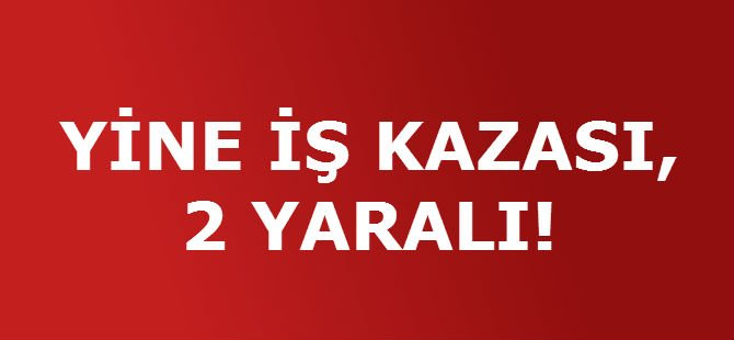 YİNE İŞ KAZASI, 2 YARALI!