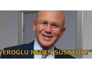 """""""EROĞLU NEDEN SUSUYOR?"""""""