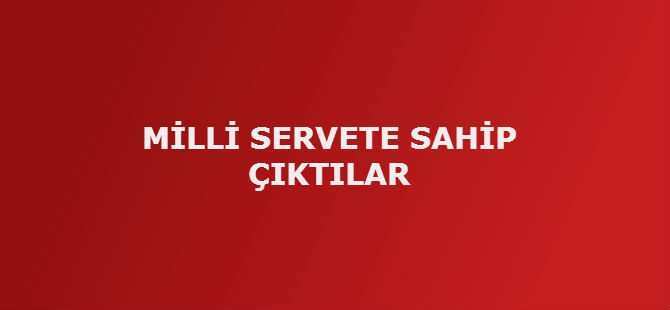 MİLLİ SERVETE SAHİP ÇIKTILAR