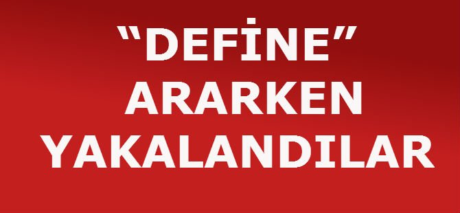 """""""DEFİNE"""" ARARKEN YAKALANDILAR"""
