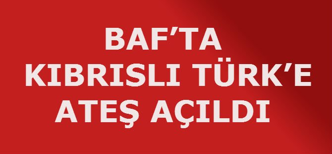 BAF'TA  BİR KIBRISLI TÜRK'E ATEŞ AÇILDI