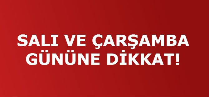 SALI VE ÇARŞAMBA GÜNÜNE DİKKAT!