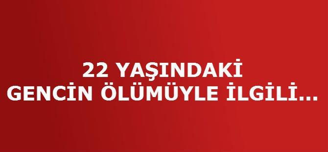 22 YAŞINDAKİ GENCİN ÖLÜMÜYLE İLGİLİ...