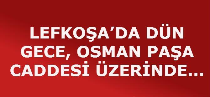 LEFKOŞA'DA DÜN GECE, OSMAN PAŞA CADDESİ ÜZERİNDE,