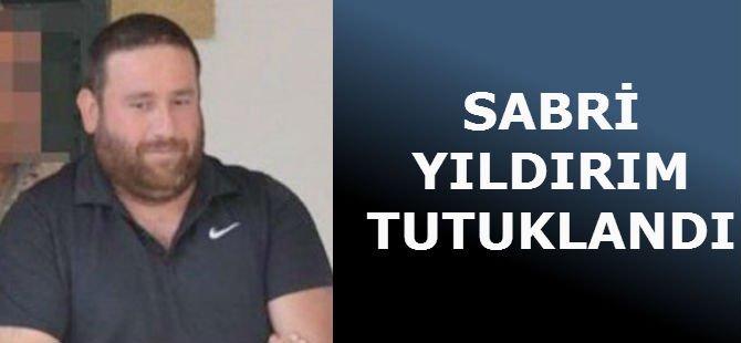SABRİ YILDIRIM TUTUKLANDI
