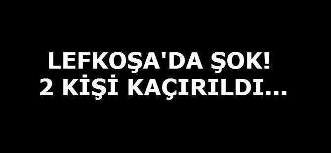 LEFKOŞA'DA ŞOK! 2 KİŞİ KAÇIRILDI...
