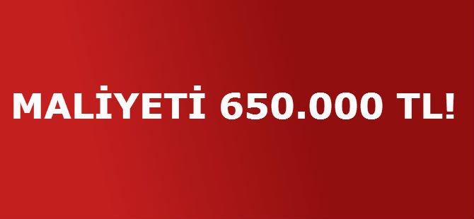 MALİYETİ 650.000 TL!