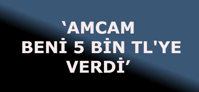 'AMCAM BENİ 5 BİN TL'YE VERDİ'