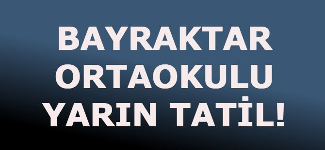 BAYRAKTAR ORTAOKULU YARIN TATİL!