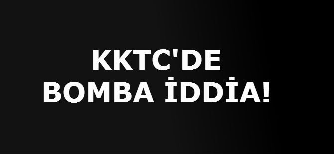 KKTC'DE BOMBA İDDİA!