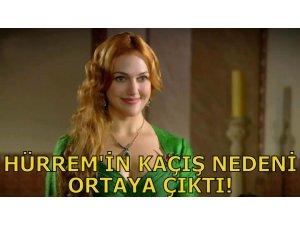 HÜRREM'İN KAÇIŞ NEDENİ ORTAYA ÇIKTI!