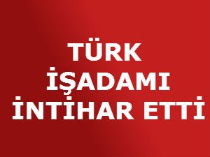 TÜRK İŞADAMI İNTİHAR ETTİ!