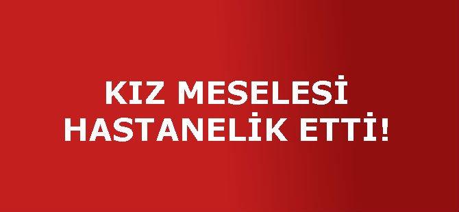 KIZ MESELESİ HASTANELİK ETTİ!