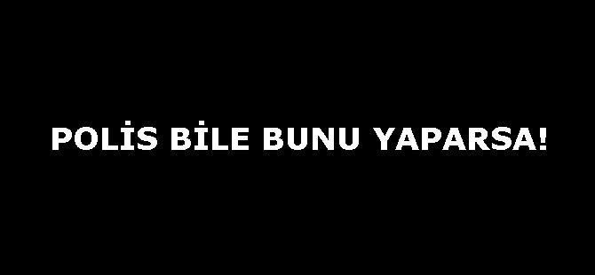 POLİS BİLE BUNU YAPARSA!