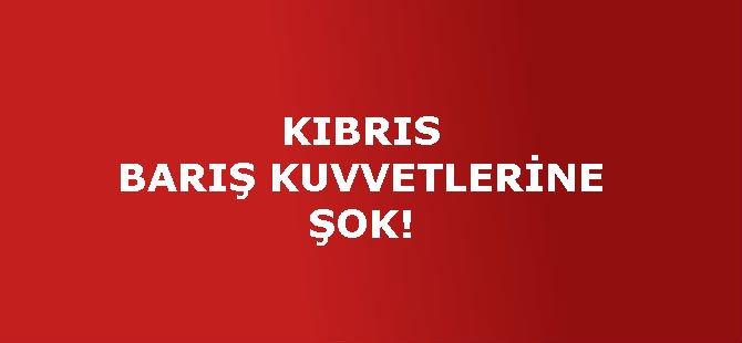 KIBRIS BARIŞ KUVVETLERİNE ŞOK!