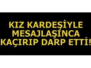 KIZ KARDEŞİYLE MESAJLAŞINCA KAÇIRIP DARP ETTİ!