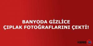 BANYODA GİZLİCE ÇIPLAK FOTOĞRAFLARINI ÇEKTİ!