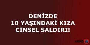 DENİZDE 10 YAŞINDAKİ KIZA CİNSEL SALDIRI!
