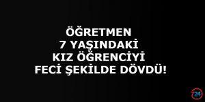 7 YAŞINDAKİ ÖĞRENCİYİ FECİ ŞEKİLDE DÖVDÜ!