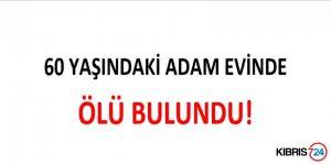 60 YAŞINDAKİ ADAM EVİNDE ÖLÜ BULUNDU!