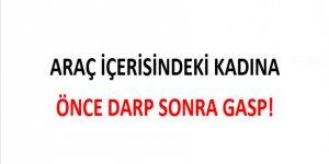 ARAÇ İÇERİSİNDEKİ KADINA ÖNCE DARP SONRA GASP!