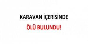KARAVAN İÇERİSİNDE ÖLÜ BULUNDU!