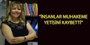 """İNSANLAR MUHAKEME YETİSİNİ KAYBETTİ"""