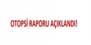 OTOPSİ RAPORU AÇIKLANDI!