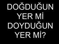 """""""DOĞDUĞUN YER DEĞİL DOYDUĞUN YER"""""""